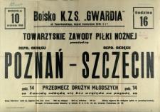 [Afisz. Inc.:] Towarzyskie zawody piłki nożnej pomiędzy repr. okręgu Poznań - repr. okręgu Szczecin [...]