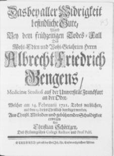 Das bey aller Widrigkeit befindliche Gute, ward Bey dem frühzeitigen Todes-Fall Des [...] Albrecht Friedrich Hengens, Medicinae Studiosi auf der Universität Franckfurt an der Oder, Welcher am 14. Februarii 1721. Todes verblichen, und den 19. dieses Christlich beerdiget worden