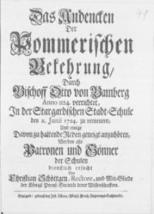 Das Andencken Der Pommerischen Bekehrung, Durch Bischoff Otto von Bamberg Anno 1124. verrichtet : In der Stargardischen Stadt-Schule den 2. Junii 1724. zu verneuren, Und einige Davon zu haltende Reden geneigt anzuhören
