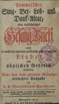 Pommerscher Sing-Bet-Lob und Dank-Altar, oder vollständiges Gesang=Buch, darin so wohl alte als neue geistreiche und erbauliche Lieder nebst nützlichen Gebeten enthalten