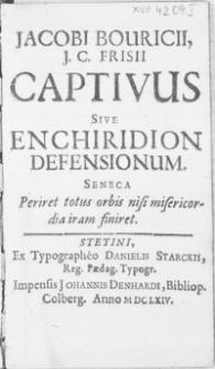 Jacobi Bouricii, J. C. Frisii Captivus sive Enchiridion Defensionum [...].
