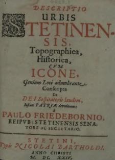 Descriptio urbis Stetinensis, topographica, historica, cum icone genium loci adumbrante conscripta in Dei sospitatoris laudem Iustam Patriae devotionem