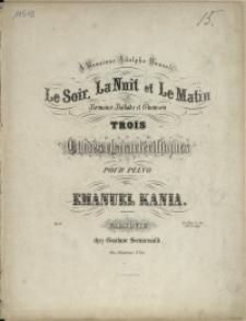 Le soir, la nuit et le matin : ou romance, ballade et Chanson : trois etudes charactéristiques pour piano : Op. 6