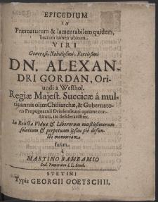 Epicedium In Praematurum [...] beatum tamen obitum Viri [...] Dn. Alexandri Gordan [...] Regiae Maiest. Suecicae a multis annis olim Chiliarchae, & Gubernatoris Propugnaculi Drisdensis [...] In Relictae Viduae & Liberorum moestissimorum solatium & perpetuam ipsius pie defuncti memoriam