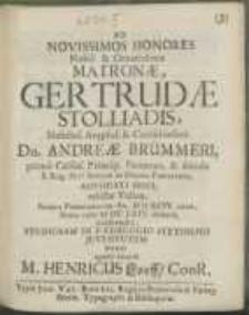 Ad Novissimos Honores [...] Matronae, Gertrudae Stolliadis [...] Dn. Andreae Brümmeri [...] Advocati Fisci relictae Viduae, Sedini Pomeranorum [...] M D XCIV. natae [...] M DC LXIV. denatae, exhibendos