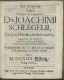 Ad exeqvias Viri [...] Dn. Joachimi Schlegelii, Civis ac Mercatoris Stetinensis, Anno [...] M DCLXIV. XV. Kalend. Mart. pie defuncti, V. Kal. Mart. tumulo paterno inferendi