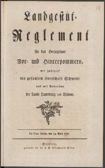 Landgestüt-Reglement für das Herzogthum Vor- und Hinterpommern, mit Inbegrif der gesamten Herrschaft Schwedt und mit Ausnahme der Lande Lauenburg und Bütow : De Dato Berlin, den 24. April 1799