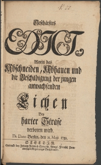Geschärftes Edict, Worin das Abschneiden, Abhauen und die Beschadigung der jungen anwachsenden Eichen Bey harter Strafe verboten wird : [Datum:] De Dato Berlin, den 21. Maji 1739