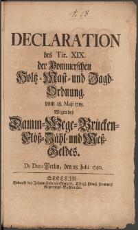 Declaration des Tit. XIX. der Pommerschen Holtz-Mast- und Jagd-Ordnung vom 28. Maji 1719. Wegen des Damm-Wege-Brücken-Flöß-Zähl- und Meß-Geldes : [Datum:] De dato Berlin, den 28. Julii 1740