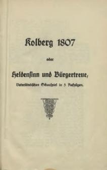 Kolberg 1807 oder Heldensinn und Bürgertreue : Vaterländ. Schauspiel in 5 Aufz.
