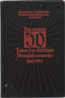 Geschichte des Stettiner Feuerwehrwesens, im Besonderen die ersten 50 Jahre der Stettiner Berufsfeuerwehr 1863 - 1913 : Festschrift aus Anlaß des 50-jährigen Bestehens der Berufsfeuerwehr