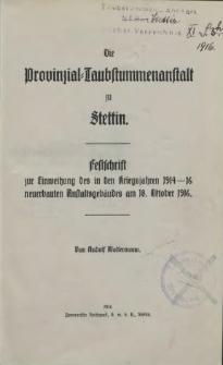 Die Provinzial-Taubstummenanstalt zu Stettin : Festschrift zur Einweihung des in den Kriegsjahren 1914 - 16 neuerbauten Anstaltsgebäudes am 18. Oktober 1916