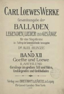 Carl Loewes Werke. Bd 12 Goethe und Loewe. II. Abteilung. Gesänge im grossem Stil und Oden, Grosslegenden und Grossballaden